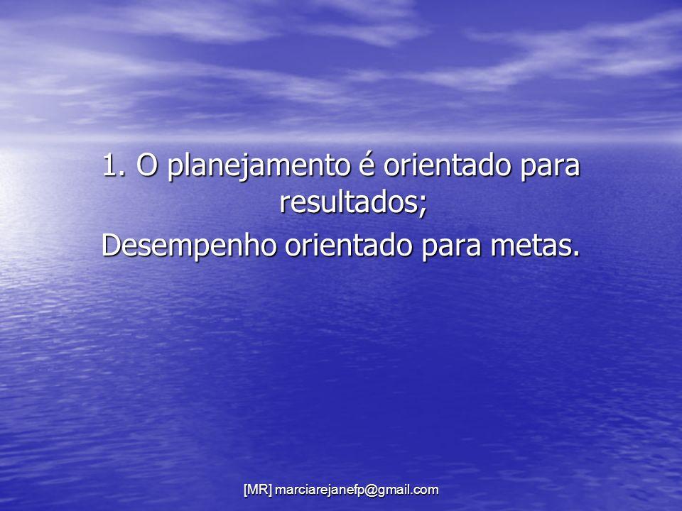 [MR] marciarejanefp@gmail.com 1. O planejamento é orientado para resultados; Desempenho orientado para metas.