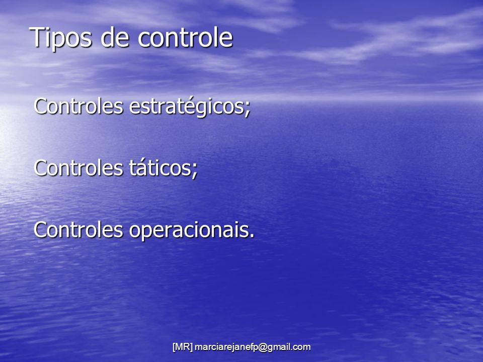 [MR] marciarejanefp@gmail.com Tipos de controle Controles estratégicos; Controles táticos; Controles operacionais.
