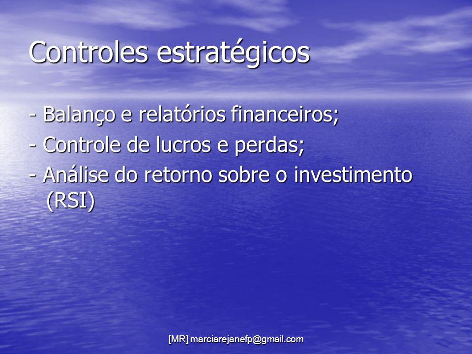[MR] marciarejanefp@gmail.com Controles estratégicos - Balanço e relatórios financeiros; - Controle de lucros e perdas; - Análise do retorno sobre o i