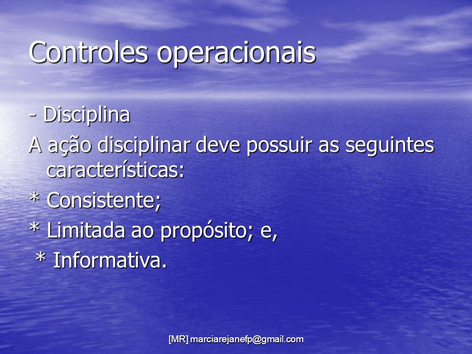 [MR] marciarejanefp@gmail.com Controles operacionais - Disciplina A ação disciplinar deve possuir as seguintes características: * Consistente; * Limit