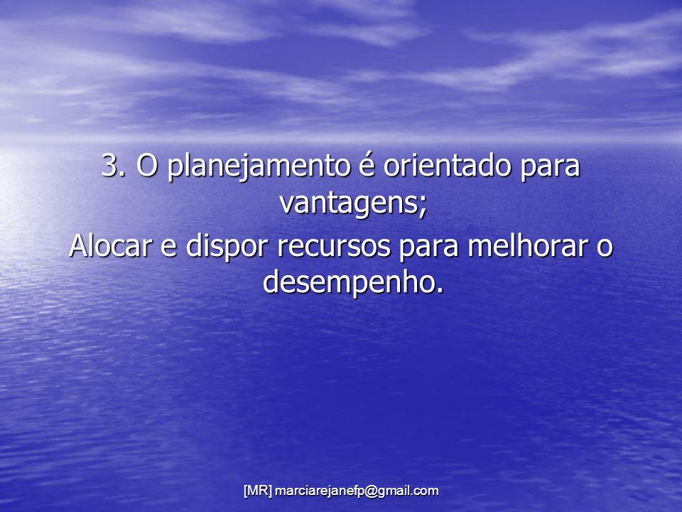 [MR] marciarejanefp@gmail.com 3. O planejamento é orientado para vantagens; Alocar e dispor recursos para melhorar o desempenho.