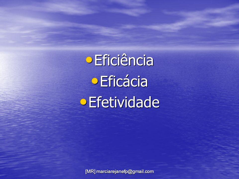 [MR] marciarejanefp@gmail.com Eficiência Eficiência Eficácia Eficácia Efetividade Efetividade