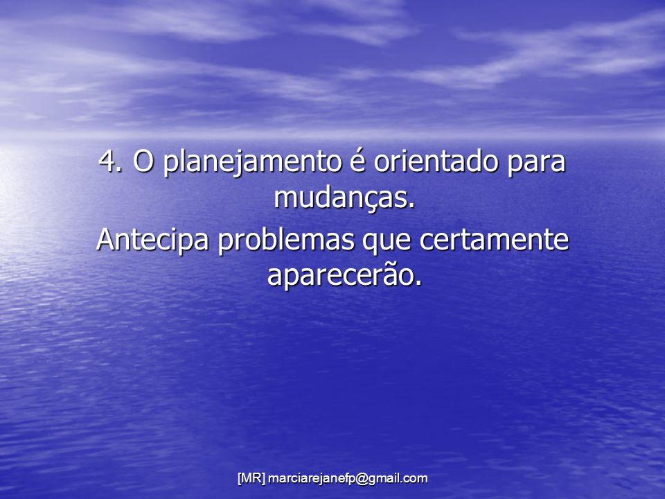 [MR] marciarejanefp@gmail.com 4. O planejamento é orientado para mudanças. Antecipa problemas que certamente aparecerão.