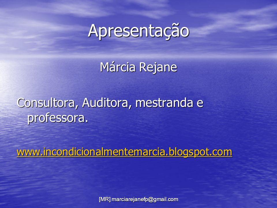 [MR] marciarejanefp@gmail.com Apresentação Márcia Rejane Consultora, Auditora, mestranda e professora. www.incondicionalmentemarcia.blogspot.com
