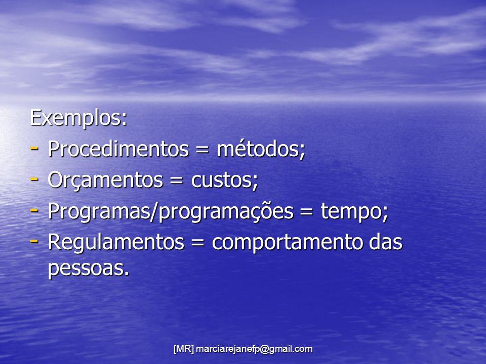 [MR] marciarejanefp@gmail.com Exemplos: - Procedimentos = métodos; - Orçamentos = custos; - Programas/programações = tempo; - Regulamentos = comportam