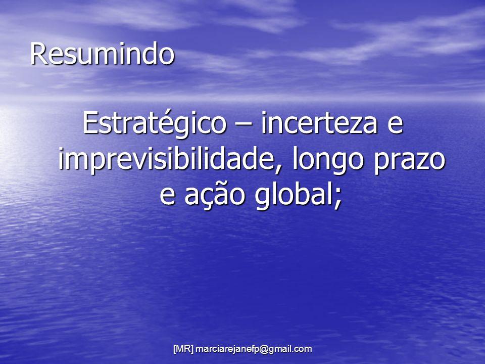 [MR] marciarejanefp@gmail.com Resumindo Estratégico – incerteza e imprevisibilidade, longo prazo e ação global;