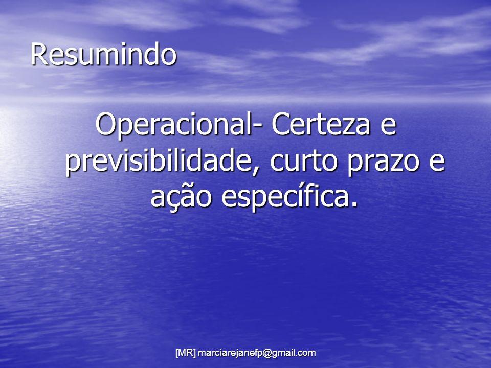 [MR] marciarejanefp@gmail.com Resumindo Operacional- Certeza e previsibilidade, curto prazo e ação específica.
