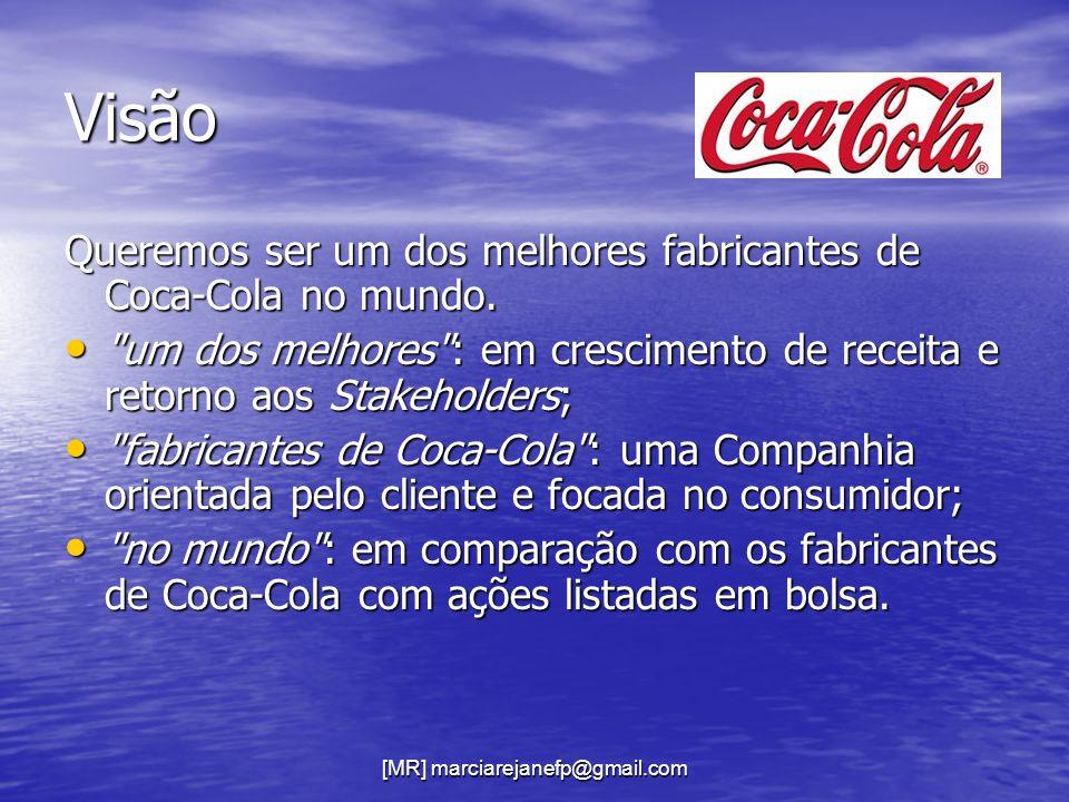 [MR] marciarejanefp@gmail.com Visão Queremos ser um dos melhores fabricantes de Coca-Cola no mundo.