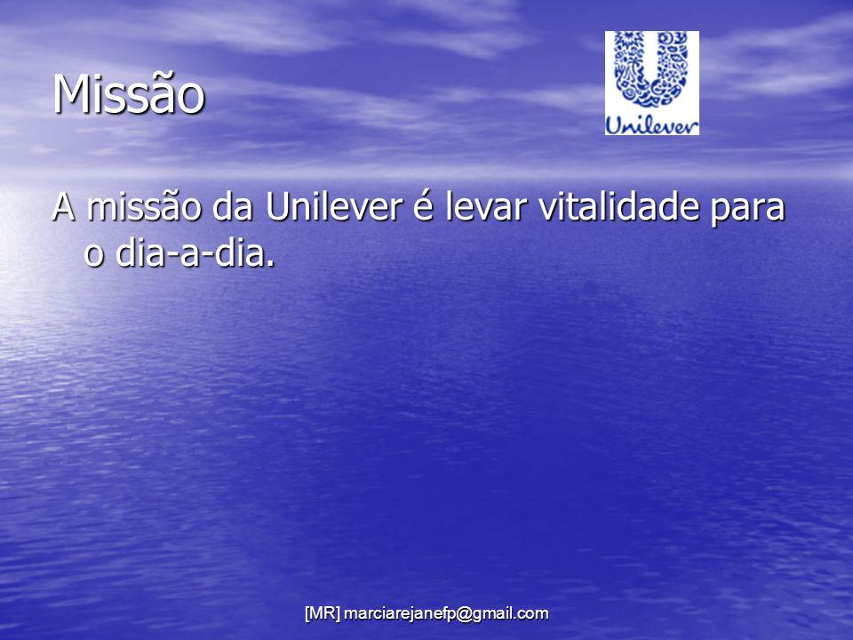 [MR] marciarejanefp@gmail.com Missão A missão da Unilever é levar vitalidade para o dia-a-dia.