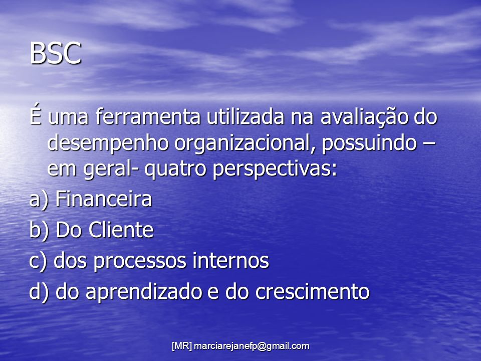 BSC É uma ferramenta utilizada na avaliação do desempenho organizacional, possuindo – em geral- quatro perspectivas: a) Financeira b) Do Cliente c) do