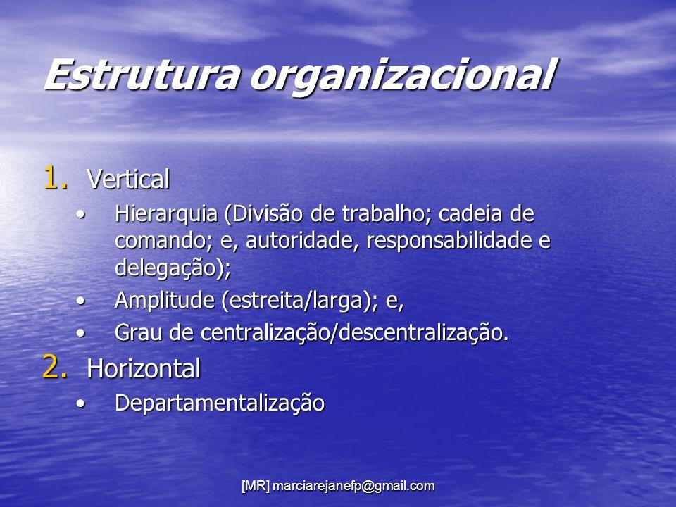 [MR] marciarejanefp@gmail.com Estrutura organizacional 1. Vertical Hierarquia (Divisão de trabalho; cadeia de comando; e, autoridade, responsabilidade
