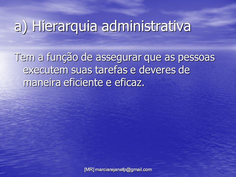 [MR] marciarejanefp@gmail.com a) Hierarquia administrativa Tem a função de assegurar que as pessoas executem suas tarefas e deveres de maneira eficien