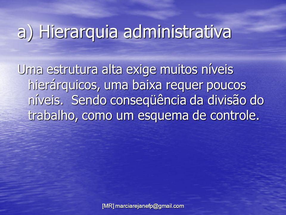 [MR] marciarejanefp@gmail.com a) Hierarquia administrativa Uma estrutura alta exige muitos níveis hierárquicos, uma baixa requer poucos níveis. Sendo