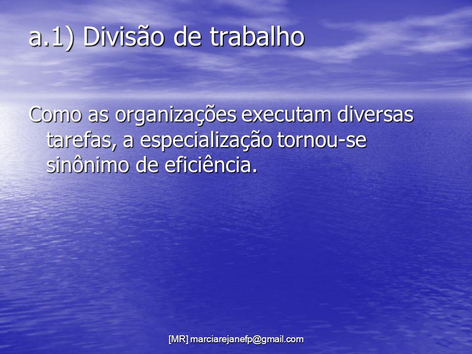 [MR] marciarejanefp@gmail.com a.1) Divisão de trabalho Como as organizações executam diversas tarefas, a especialização tornou-se sinônimo de eficiênc