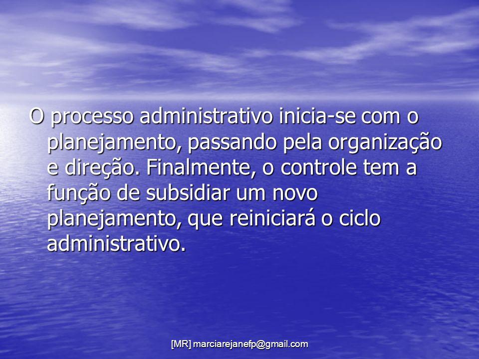 [MR] marciarejanefp@gmail.com O processo administrativo inicia-se com o planejamento, passando pela organização e direção. Finalmente, o controle tem