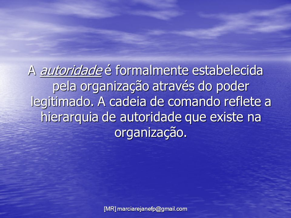 [MR] marciarejanefp@gmail.com A autoridade é formalmente estabelecida pela organização através do poder legitimado. A cadeia de comando reflete a hier