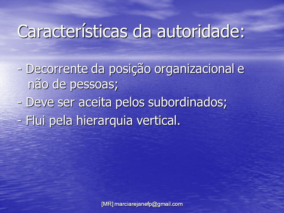 [MR] marciarejanefp@gmail.com Características da autoridade: - Decorrente da posição organizacional e não de pessoas; - Deve ser aceita pelos subordin