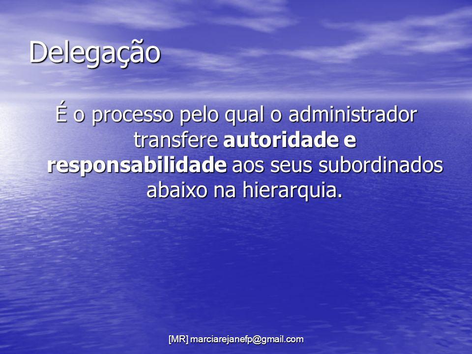 [MR] marciarejanefp@gmail.com Delegação É o processo pelo qual o administrador transfere autoridade e responsabilidade aos seus subordinados abaixo na