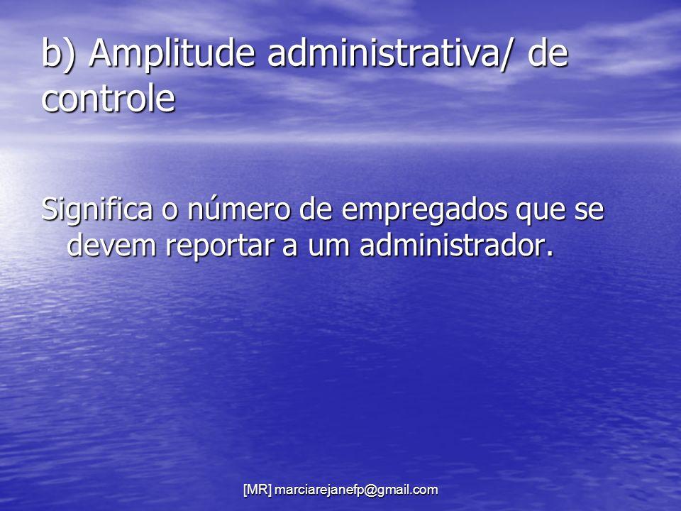 [MR] marciarejanefp@gmail.com b) Amplitude administrativa/ de controle Significa o número de empregados que se devem reportar a um administrador.