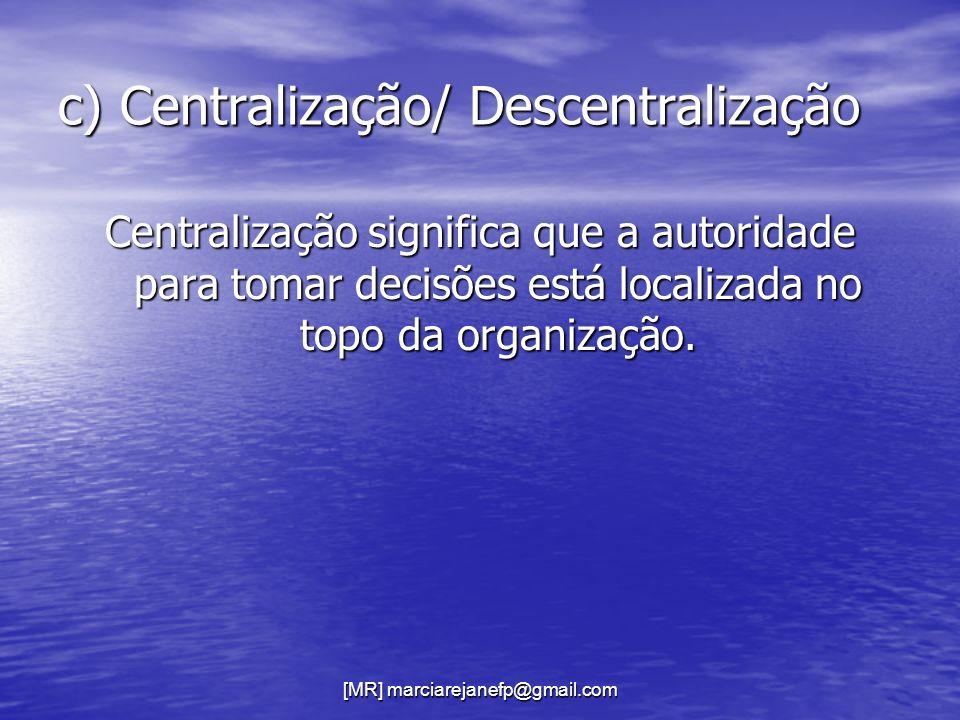 [MR] marciarejanefp@gmail.com c) Centralização/ Descentralização Centralização significa que a autoridade para tomar decisões está localizada no topo