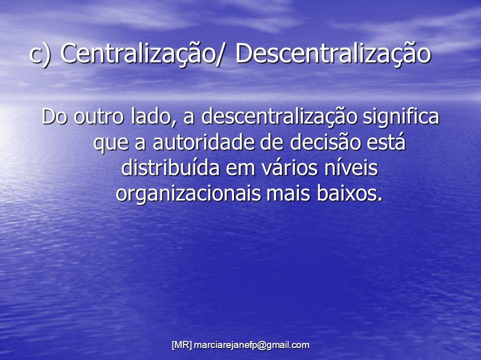 [MR] marciarejanefp@gmail.com c) Centralização/ Descentralização Do outro lado, a descentralização significa que a autoridade de decisão está distribu