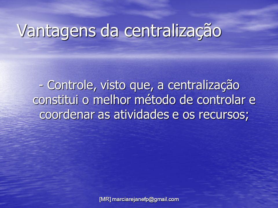 Vantagens da centralização - Controle, visto que, a centralização constitui o melhor método de controlar e coordenar as atividades e os recursos;
