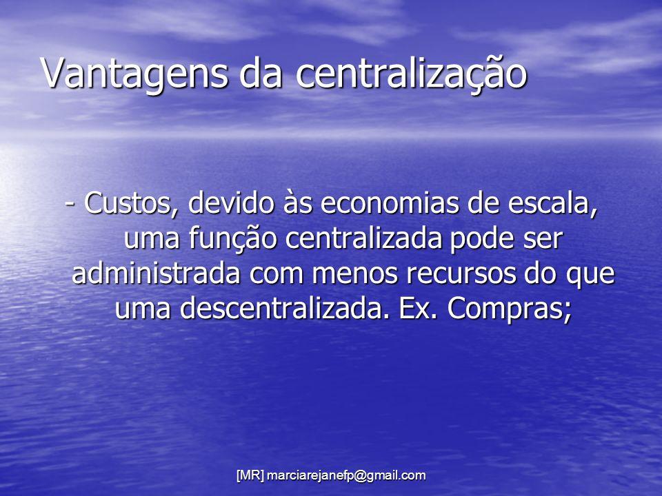 [MR] marciarejanefp@gmail.com Vantagens da centralização - Custos, devido às economias de escala, uma função centralizada pode ser administrada com me