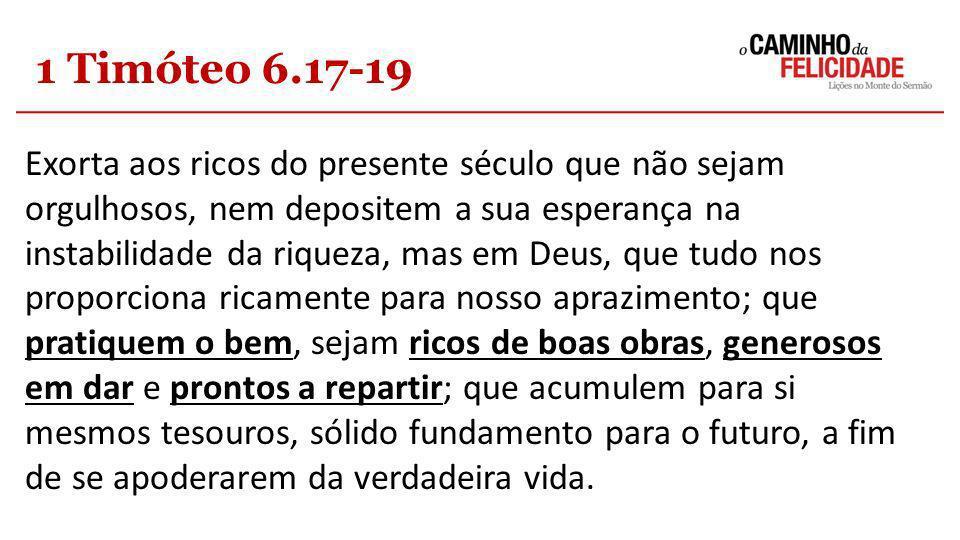 1 Timóteo 6.17-19 Exorta aos ricos do presente século que não sejam orgulhosos, nem depositem a sua esperança na instabilidade da riqueza, mas em Deus