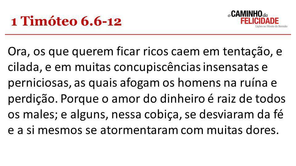 1 Timóteo 6.6-12 Ora, os que querem ficar ricos caem em tentação, e cilada, e em muitas concupiscências insensatas e perniciosas, as quais afogam os h
