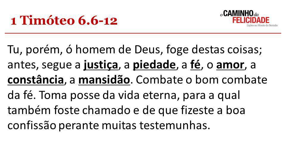 1 Timóteo 6.6-12 Tu, porém, ó homem de Deus, foge destas coisas; antes, segue a justiça, a piedade, a fé, o amor, a constância, a mansidão. Combate o