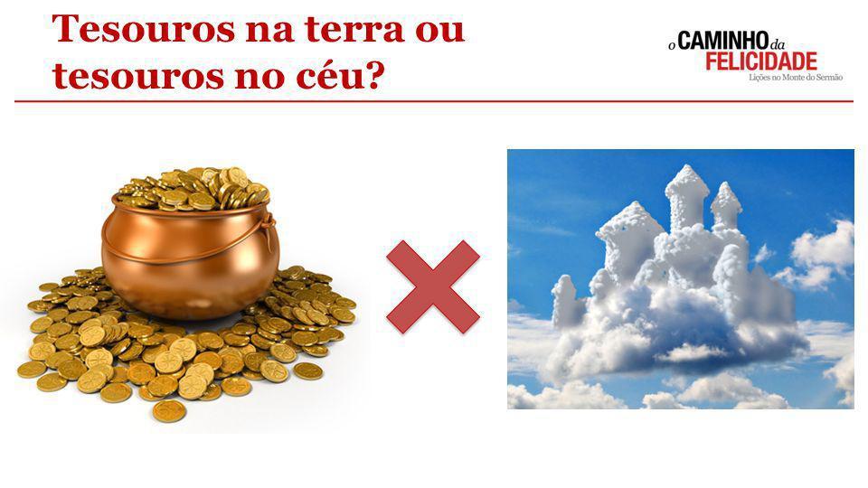 Tesouros na terra ou tesouros no céu?