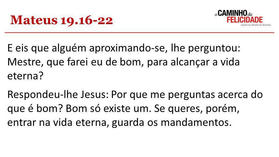 Mateus 19.16-22 E eis que alguém aproximando-se, lhe perguntou: Mestre, que farei eu de bom, para alcançar a vida eterna? Respondeu-lhe Jesus: Por que