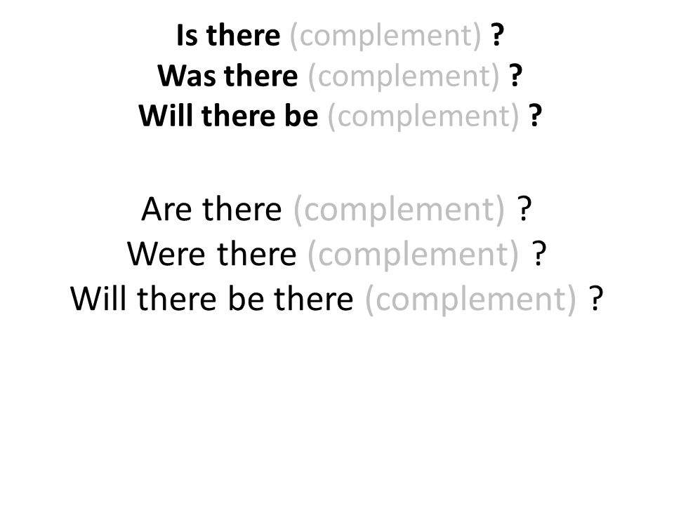 Is there (complement) ? Was there (complement) ? Will there be (complement) ? Are there (complement) ? Were there (complement) ? Will there be there (