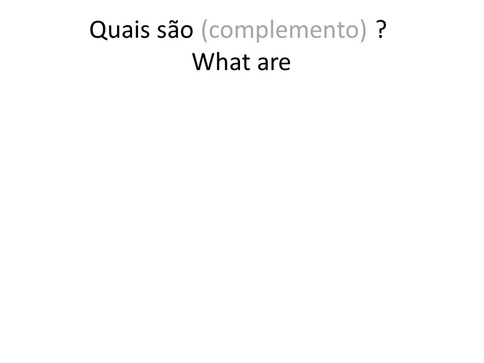Quais são (complemento) ? What are