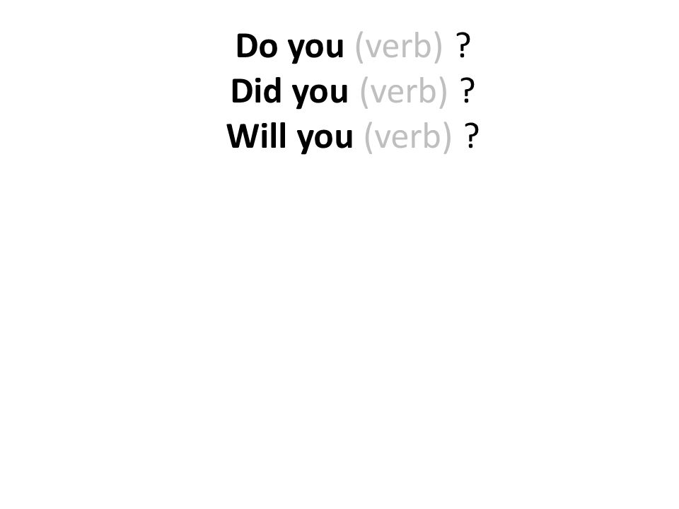 Do you (verb) ? Did you (verb) ? Will you (verb) ?