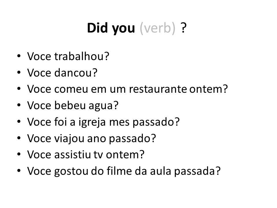 Voce trabalhou? Voce dancou? Voce comeu em um restaurante ontem? Voce bebeu agua? Voce foi a igreja mes passado? Voce viajou ano passado? Voce assisti
