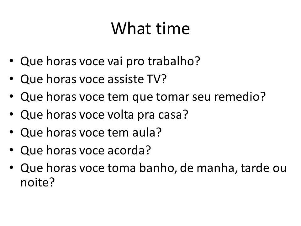 What time Que horas voce vai pro trabalho? Que horas voce assiste TV? Que horas voce tem que tomar seu remedio? Que horas voce volta pra casa? Que hor
