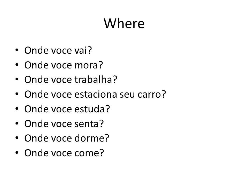 Where Onde voce vai? Onde voce mora? Onde voce trabalha? Onde voce estaciona seu carro? Onde voce estuda? Onde voce senta? Onde voce dorme? Onde voce