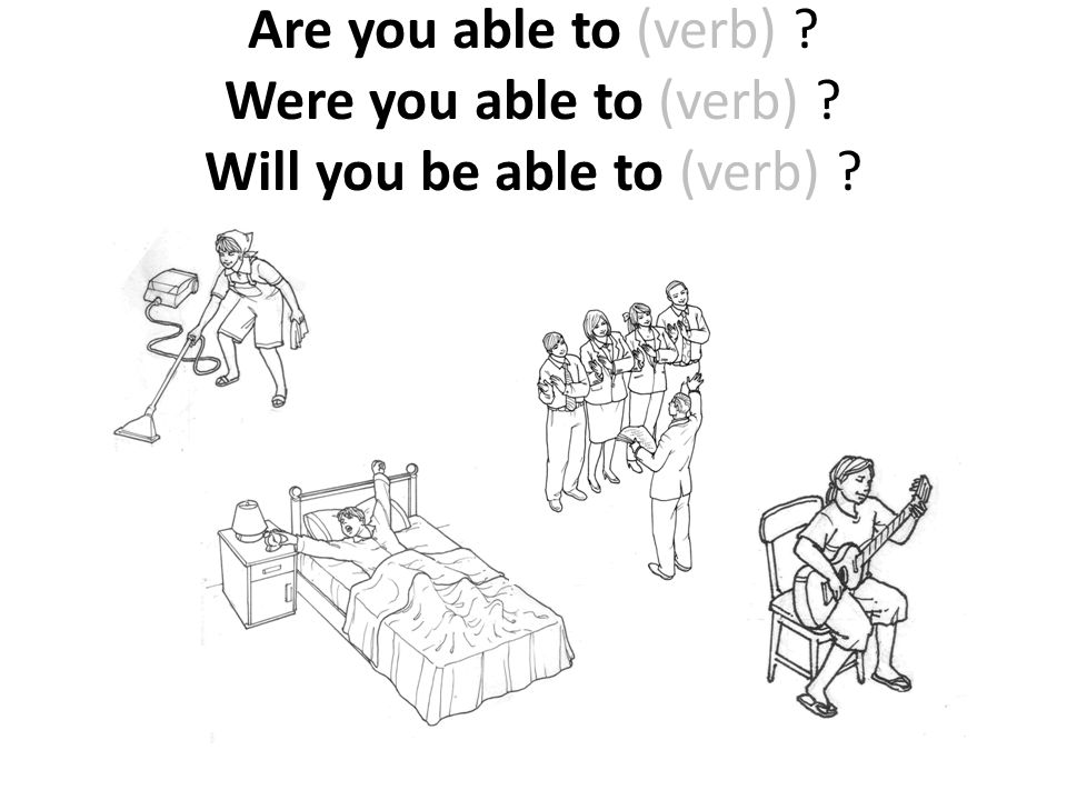 Are you able to (verb) ? Were you able to (verb) ? Will you be able to (verb) ?