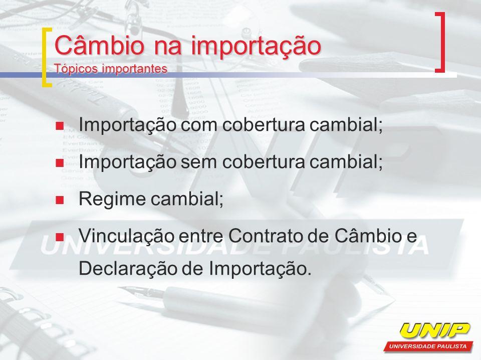 Câmbio na importação Tópicos importantes Importação com cobertura cambial; Importação sem cobertura cambial; Regime cambial; Vinculação entre Contrato de Câmbio e Declaração de Importação.