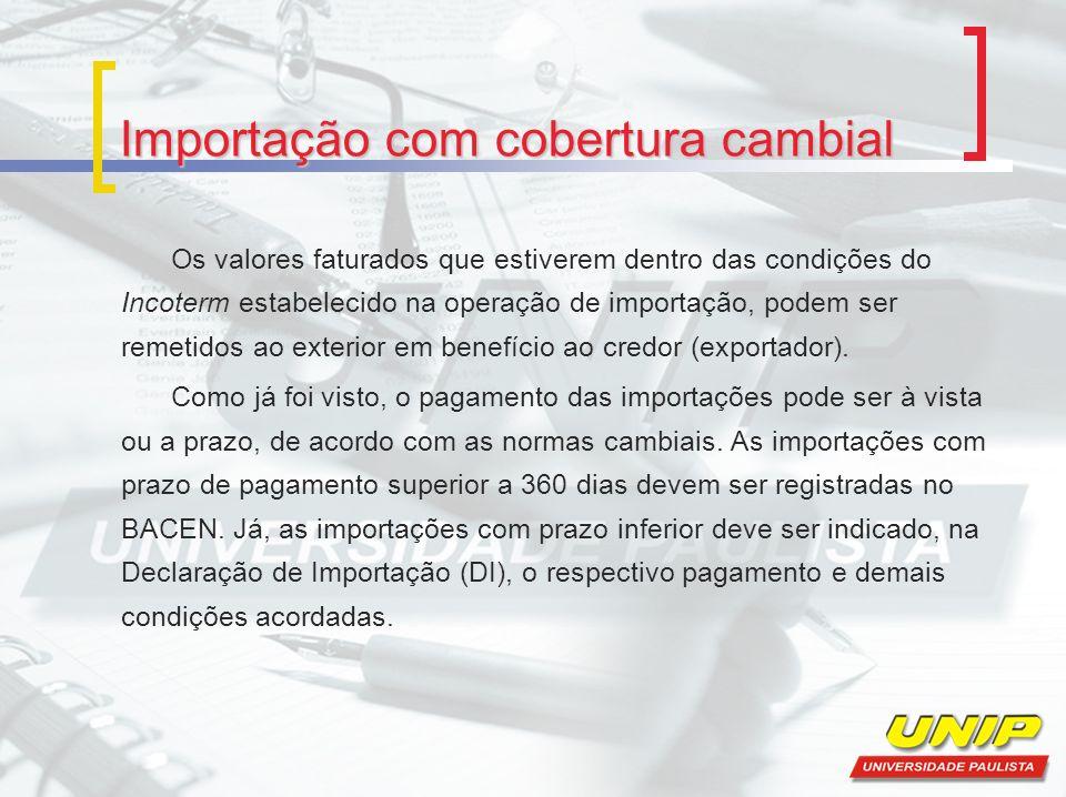 Importação com cobertura cambial Os valores faturados que estiverem dentro das condições do Incoterm estabelecido na operação de importação, podem ser remetidos ao exterior em benefício ao credor (exportador).
