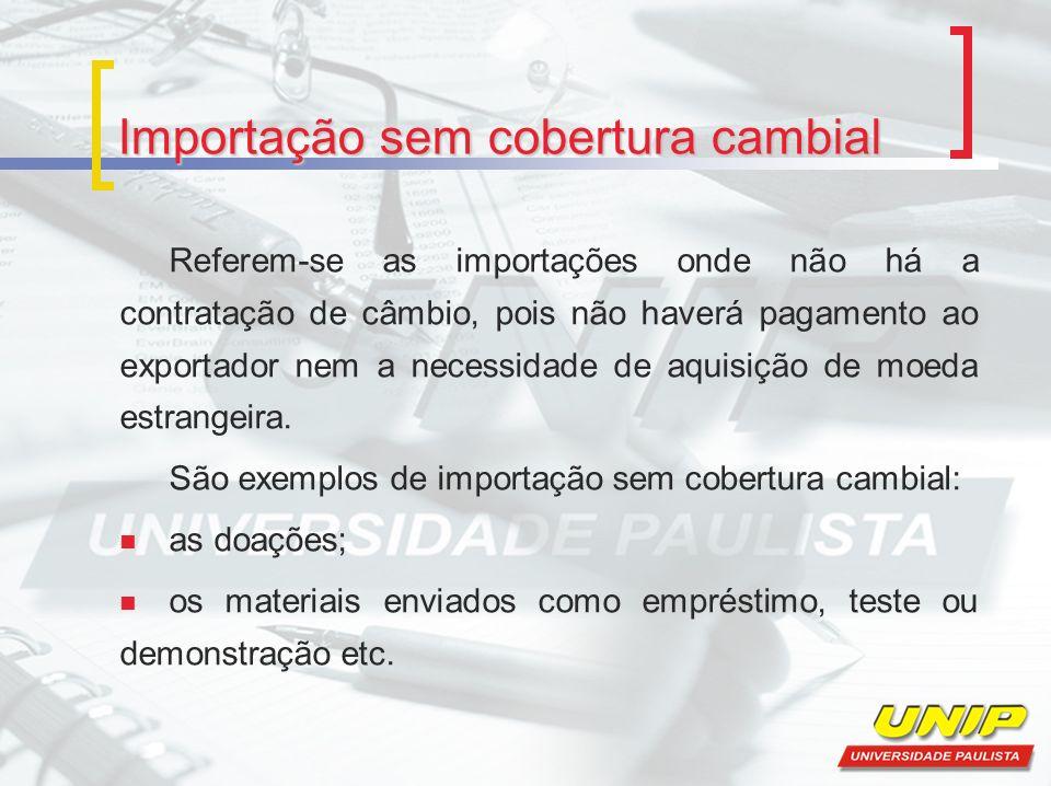 Importação sem cobertura cambial Referem-se as importações onde não há a contratação de câmbio, pois não haverá pagamento ao exportador nem a necessidade de aquisição de moeda estrangeira.