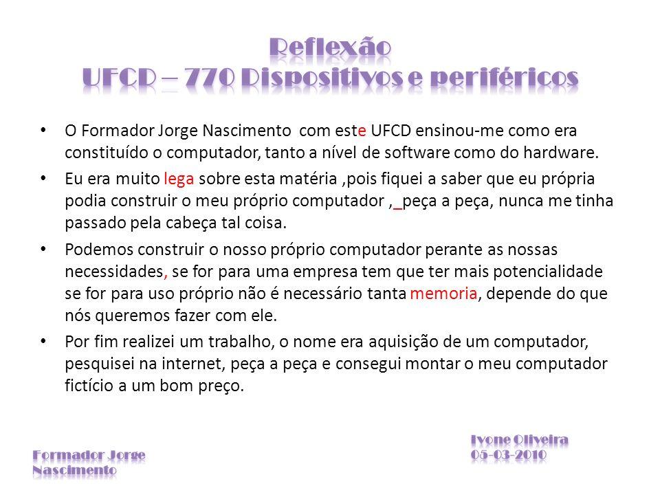 O Formador Jorge Nascimento com este UFCD ensinou-me como era constituído o computador, tanto a nível de software como do hardware. Eu era muito lega