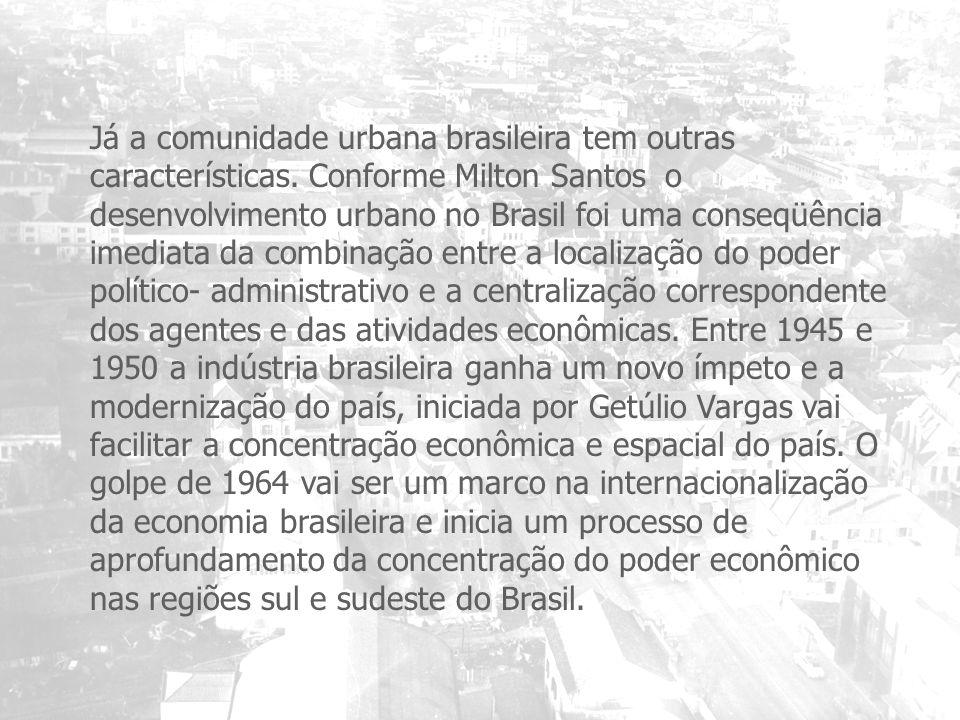 Já a comunidade urbana brasileira tem outras características. Conforme Milton Santos o desenvolvimento urbano no Brasil foi uma conseqüência imediata