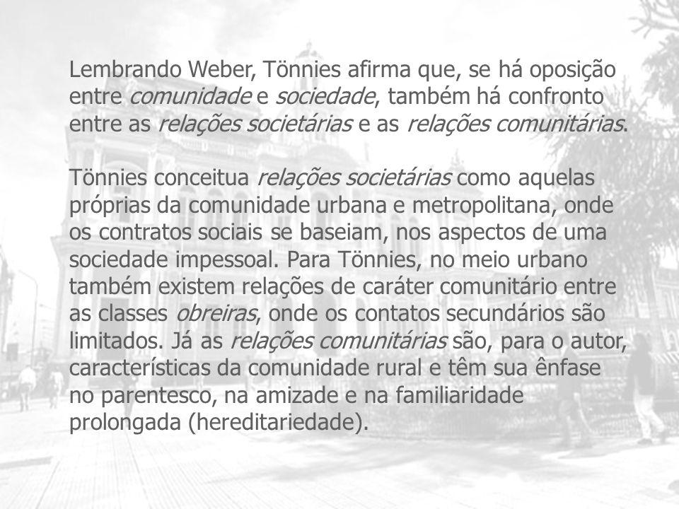 Lembrando Weber, Tönnies afirma que, se há oposição entre comunidade e sociedade, também há confronto entre as relações societárias e as relações comu