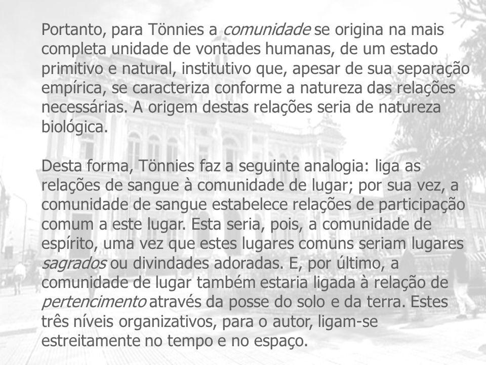 Portanto, para Tönnies a comunidade se origina na mais completa unidade de vontades humanas, de um estado primitivo e natural, institutivo que, apesar