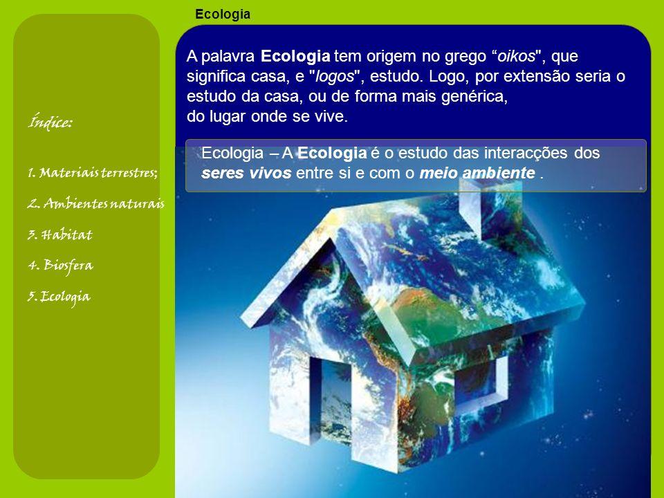 Ecologia Índice: 1. Materiais terrestres; 2. Ambientes naturais 3. Habitat 4. Biosfera 5. Ecologia