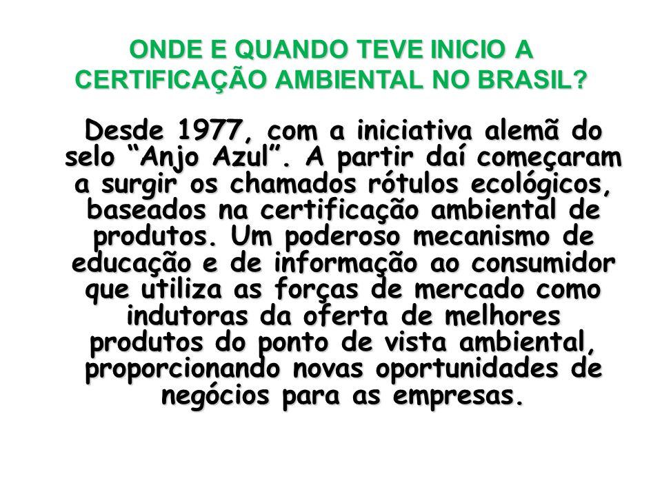 ONDE E QUANDO TEVE INICIO A CERTIFICAÇÃO AMBIENTAL NO BRASIL? Desde 1977, com a iniciativa alemã do selo Anjo Azul. A partir daí começaram a surgir os