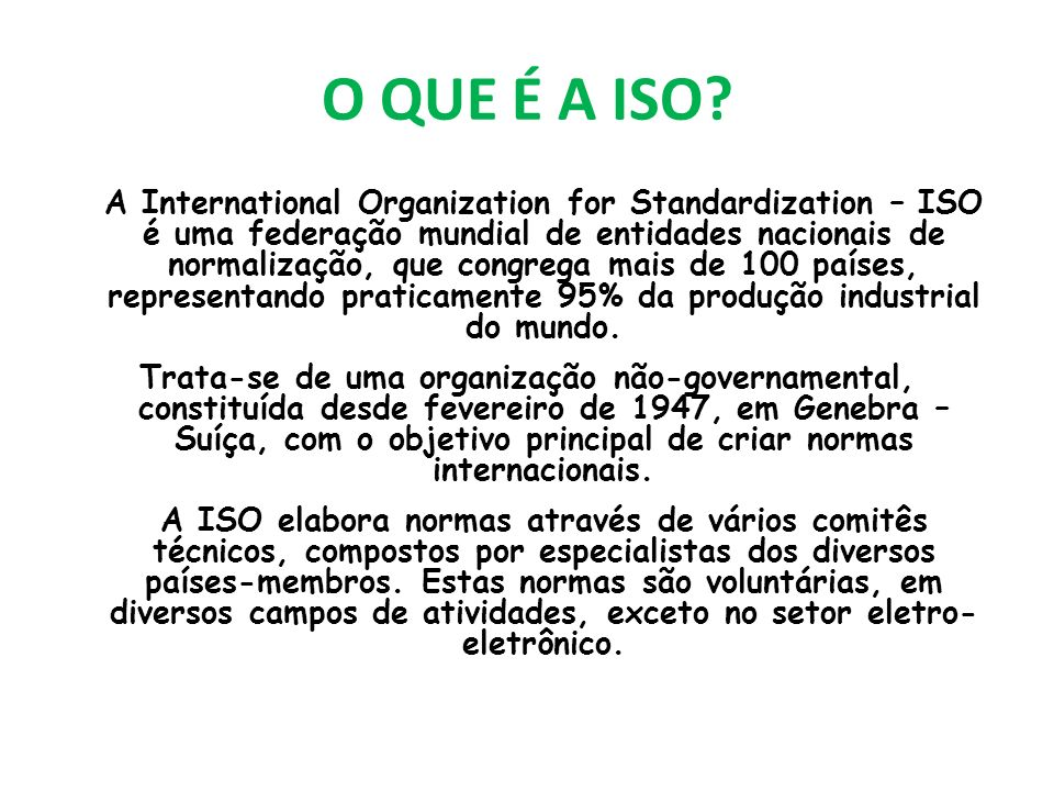 O QUE É A ISO? A International Organization for Standardization – ISO é uma federação mundial de entidades nacionais de normalização, que congrega mai