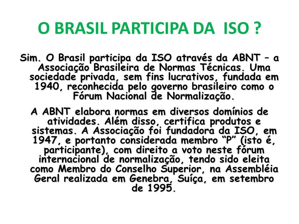 O BRASIL PARTICIPA DA ISO ? Sim. O Brasil participa da ISO através da ABNT – a Associação Brasileira de Normas Técnicas. Uma sociedade privada, sem fi